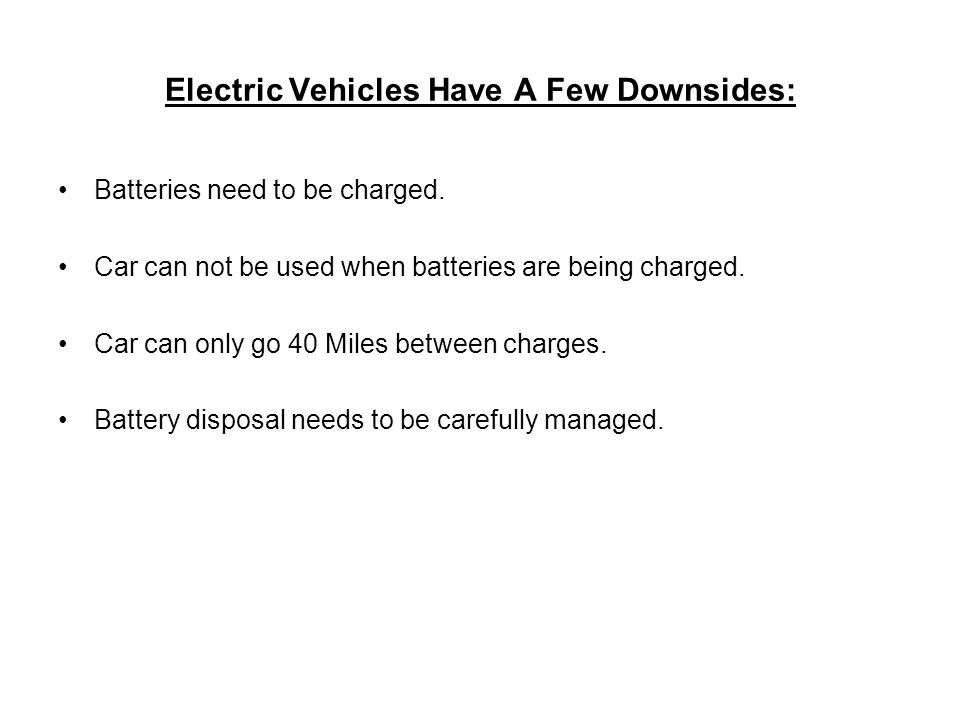 Electric Vehicles Have A Few Downsides: Batteries need to be charged. Car can not be used when batteries are being charged. Car can only go 40 Miles b