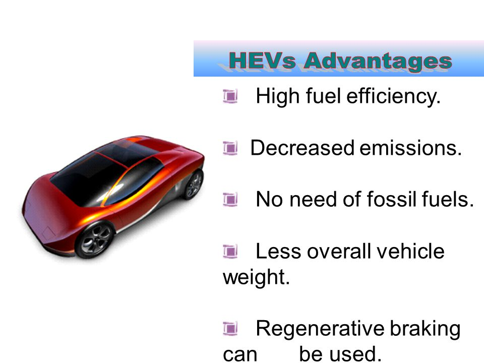High fuel efficiency. Decreased emissions. No need of fossil fuels. Less overall vehicle weight. Regenerative braking can be used.