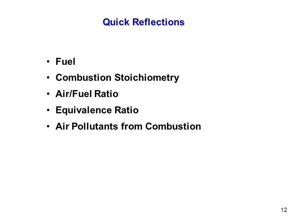 Quick Reflections Fuel Combustion Stoichiometry Air/Fuel Ratio Equivalence Ratio Air Pollutants from Combustion 12