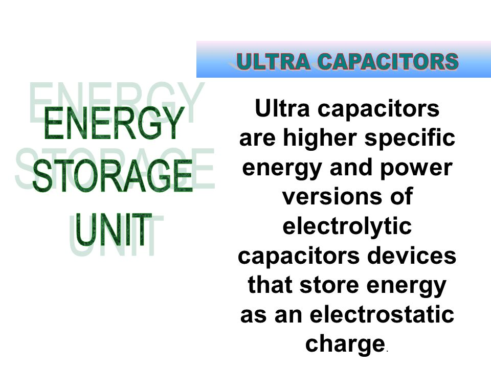 Ultra capacitors are higher specific energy and power versions of electrolytic capacitors devices that store energy as an electrostatic charge.