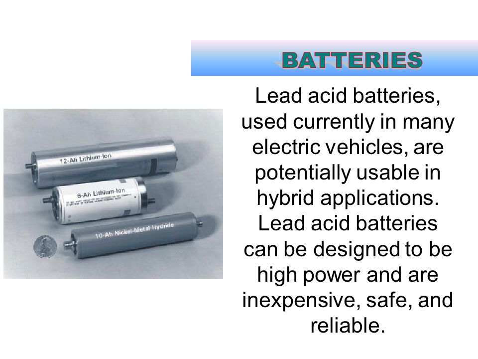 Lead acid batteries, used currently in many electric vehicles, are potentially usable in hybrid applications. Lead acid batteries can be designed to b