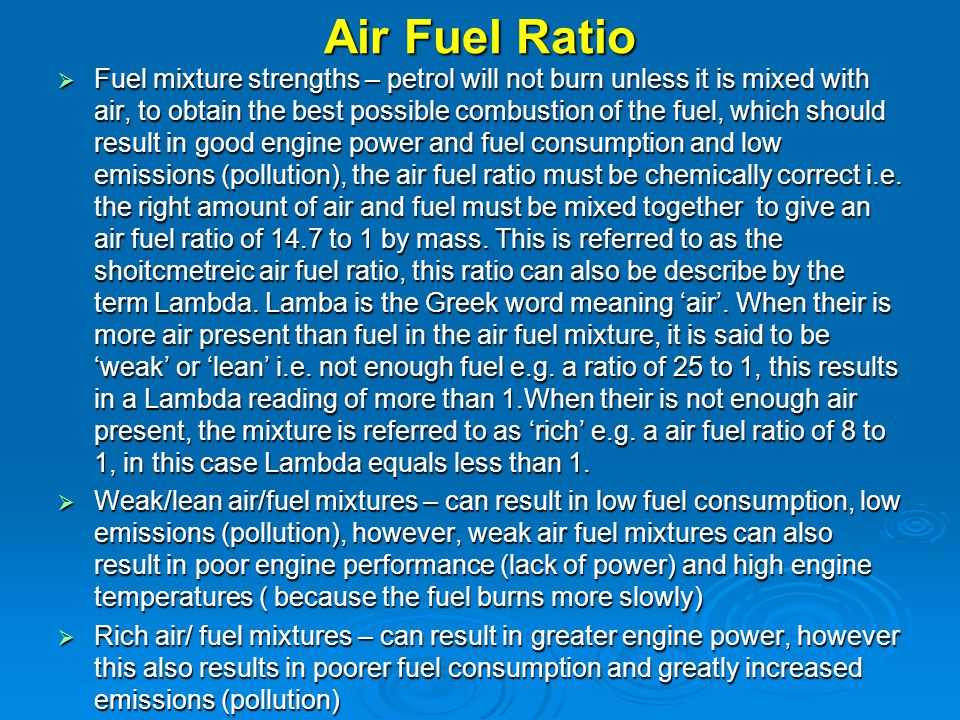 Air Fuel Ratio  Fuel mixture strengths – petrol will not burn unless it is mixed with air, to obtain the best possible combustion of the fuel, which