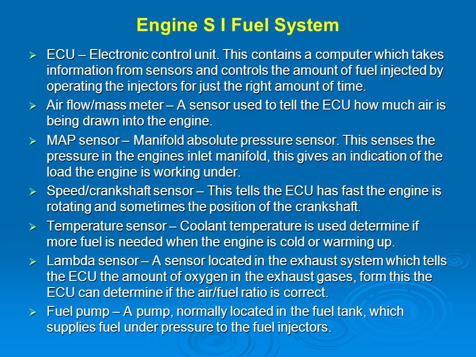 Engine S I Fuel System  ECU – Electronic control unit. This contains a computer which takes information from sensors and controls the amount of fuel