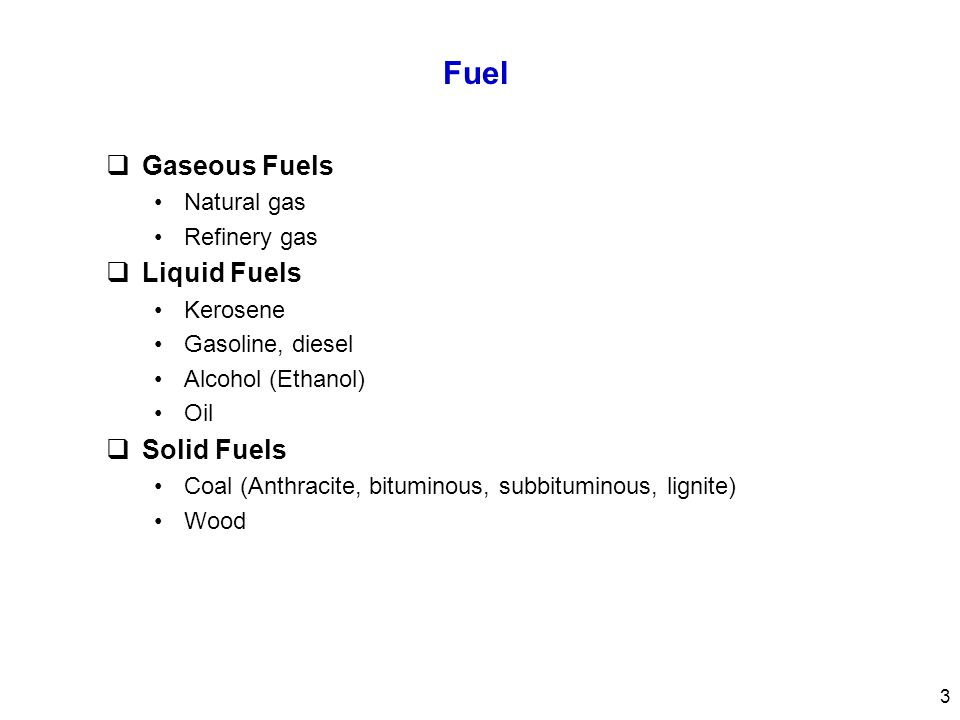 Fuel  Gaseous Fuels Natural gas Refinery gas  Liquid Fuels Kerosene Gasoline, diesel Alcohol (Ethanol) Oil  Solid Fuels Coal (Anthracite, bituminou