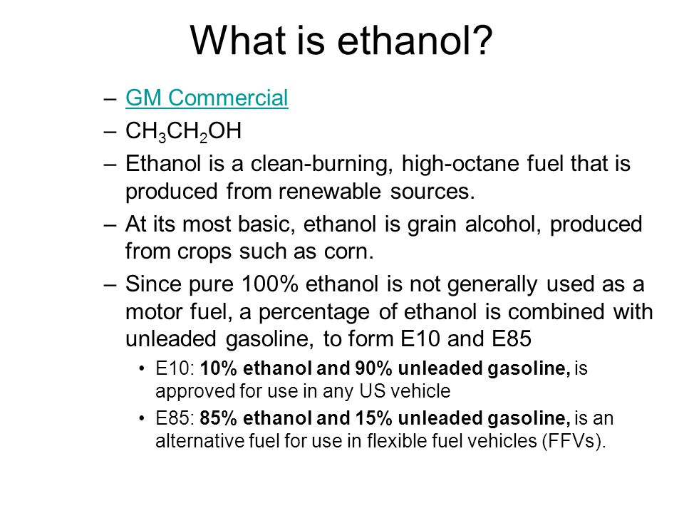 What is ethanol? –GM CommercialGM Commercial –CH 3 CH 2 OH –Ethanol is a clean-burning, high-octane fuel that is produced from renewable sources. –At