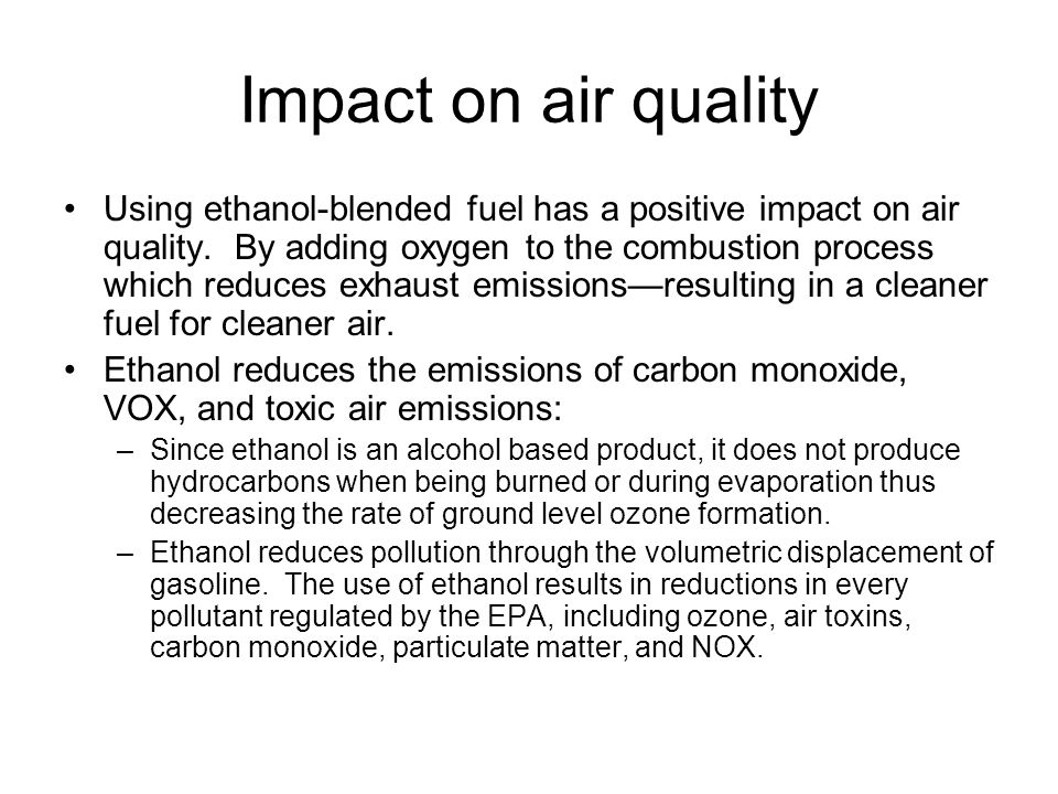 Impact on air quality Using ethanol-blended fuel has a positive impact on air quality. By adding oxygen to the combustion process which reduces exhaus