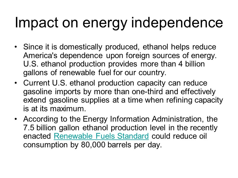 Impact on energy independence Since it is domestically produced, ethanol helps reduce America's dependence upon foreign sources of energy. U.S. ethano