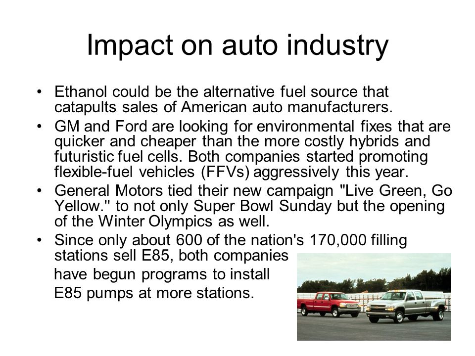 Impact on auto industry Ethanol could be the alternative fuel source that catapults sales of American auto manufacturers. GM and Ford are looking for