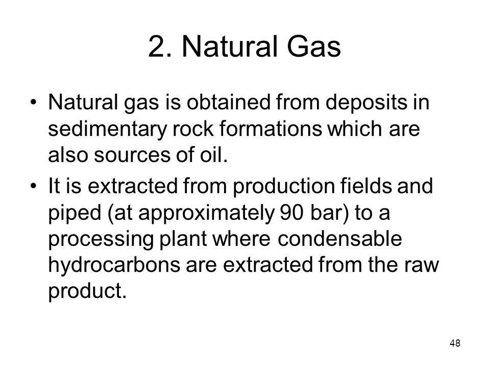 48 2. Natural Gas Natural gas is obtained from deposits in sedimentary rock formations which are also sources of oil. It is extracted from production