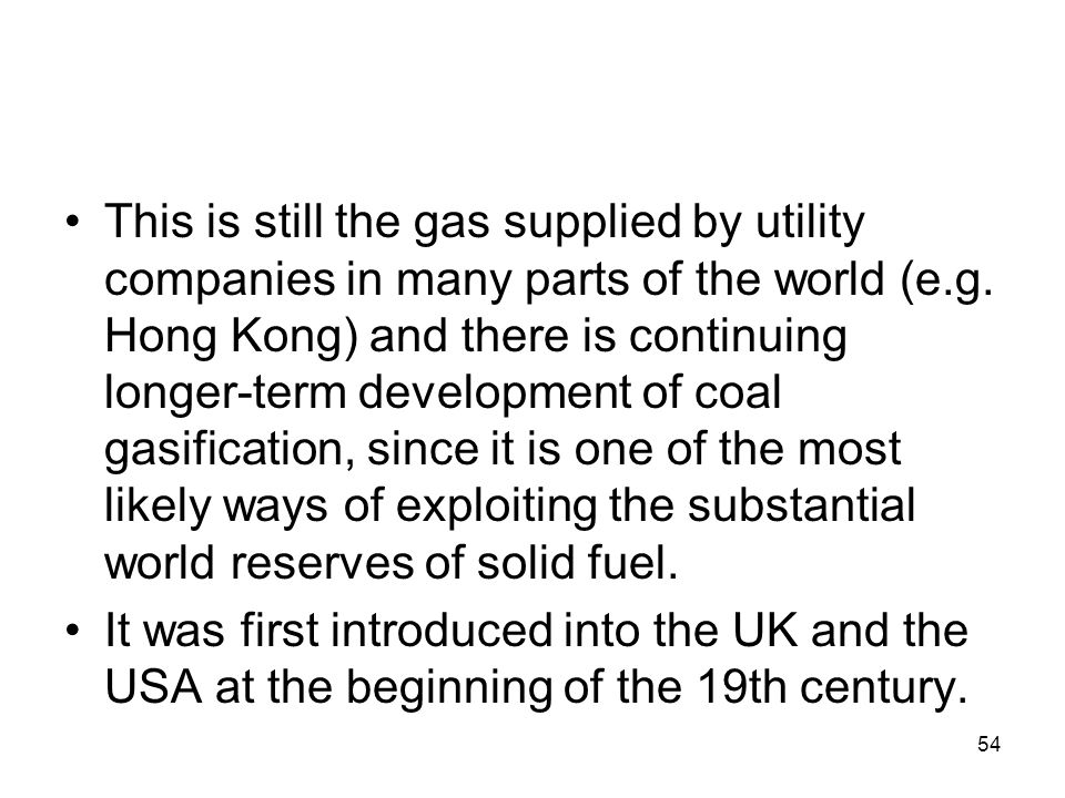 54 This is still the gas supplied by utility companies in many parts of the world (e.g. Hong Kong) and there is continuing longer-term development of