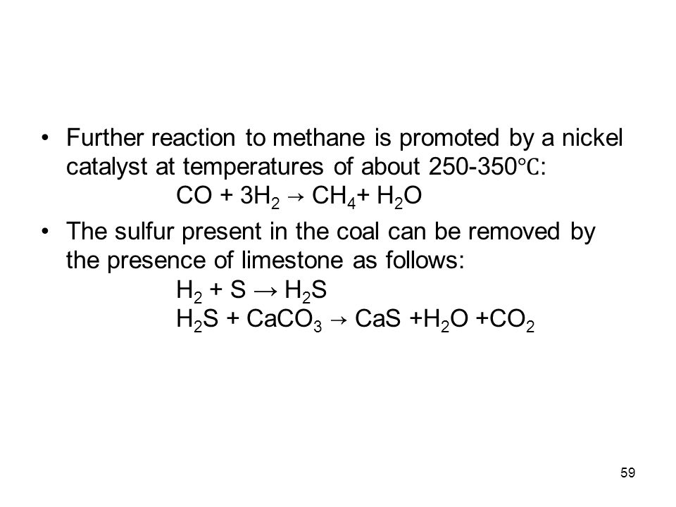 59 Further reaction to methane is promoted by a nickel catalyst at temperatures of about 250-350 ℃ : CO + 3H 2 → CH 4 + H 2 O The sulfur present in th