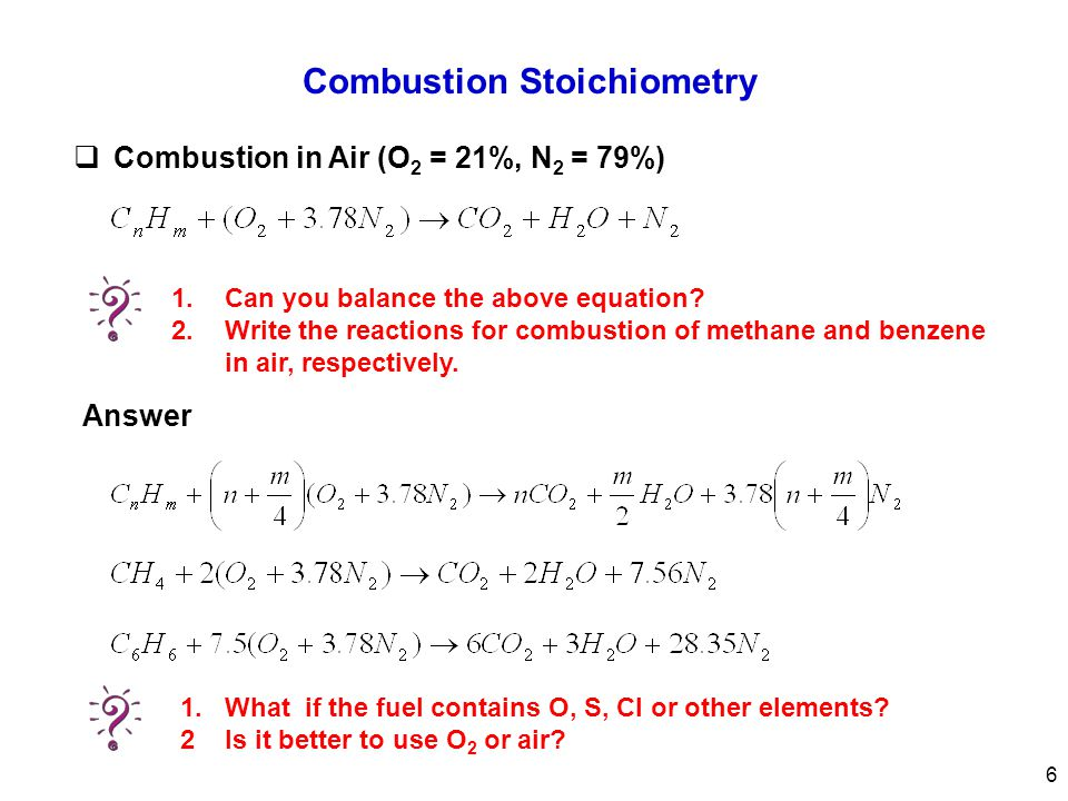 Combustion Stoichiometry  Combustion in Air (O 2 = 21%, N 2 = 79%) Answer 1.Can you balance the above equation? 2.Write the reactions for combustion