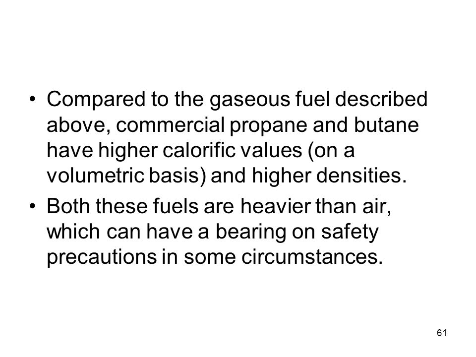 61 Compared to the gaseous fuel described above, commercial propane and butane have higher calorific values (on a volumetric basis) and higher densiti