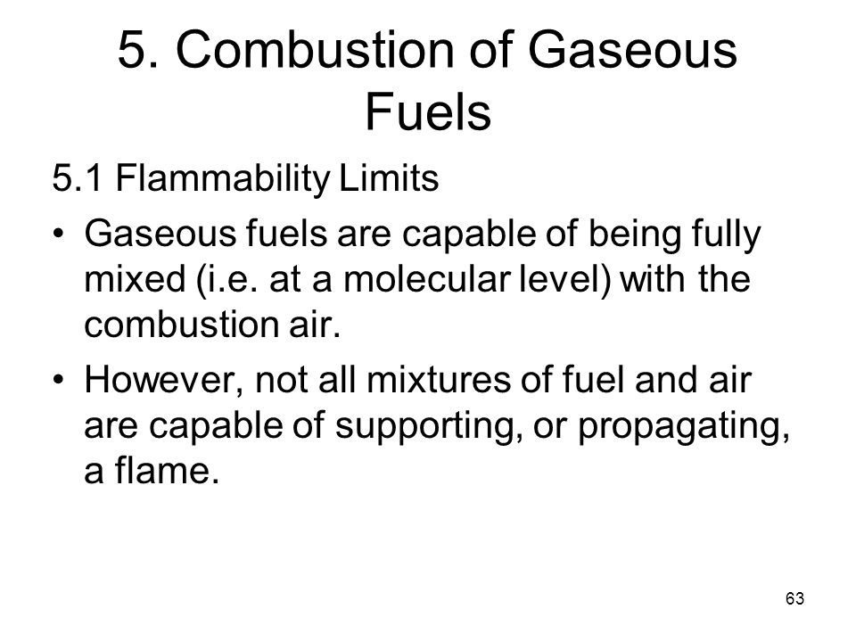 63 5. Combustion of Gaseous Fuels 5.1 Flammability Limits Gaseous fuels are capable of being fully mixed (i.e. at a molecular level) with the combusti