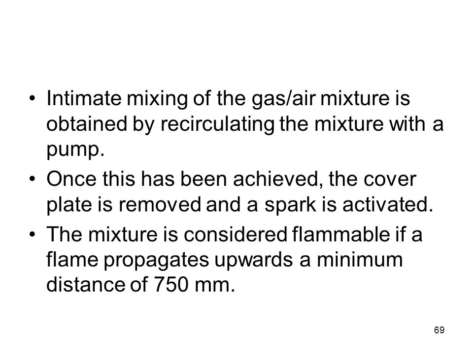 69 Intimate mixing of the gas/air mixture is obtained by recirculating the mixture with a pump. Once this has been achieved, the cover plate is remove