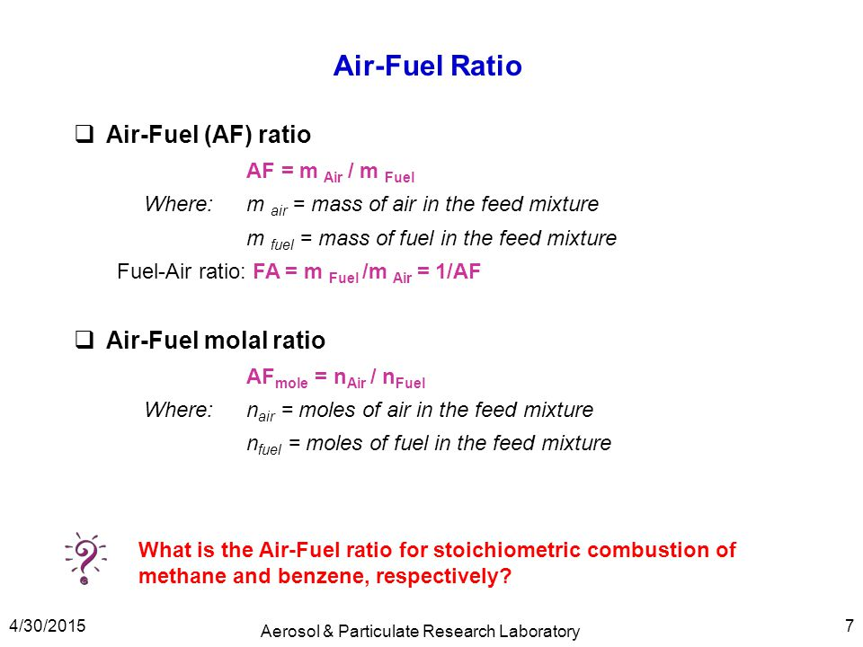 Air-Fuel Ratio  Air-Fuel (AF) ratio AF = m Air / m Fuel Where:m air = mass of air in the feed mixture m fuel = mass of fuel in the feed mixture Fuel-
