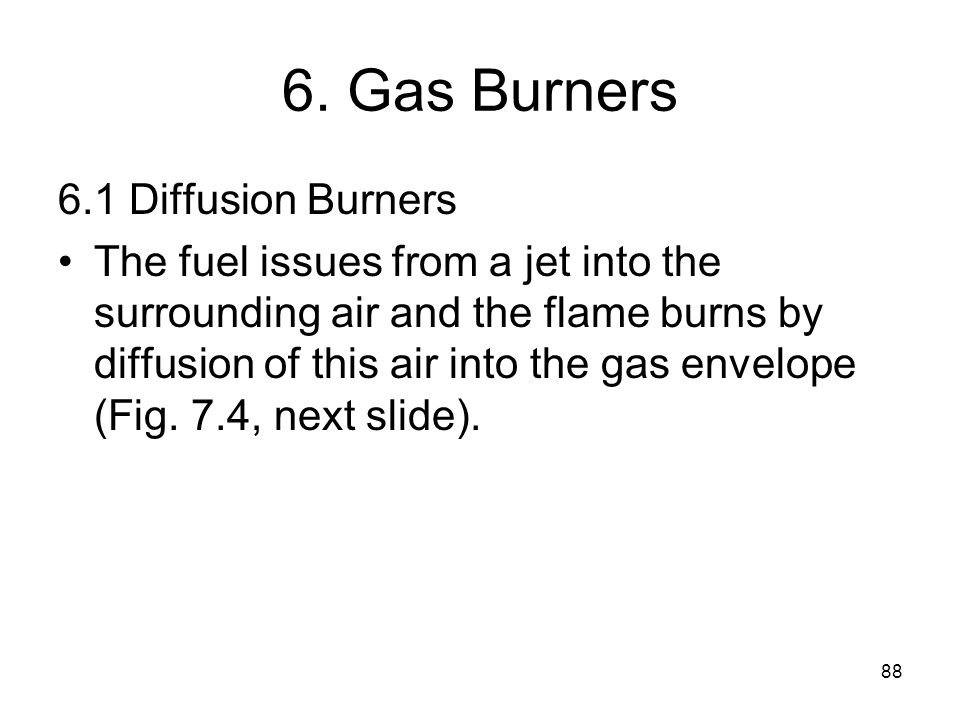 88 6. Gas Burners 6.1 Diffusion Burners The fuel issues from a jet into the surrounding air and the flame burns by diffusion of this air into the gas