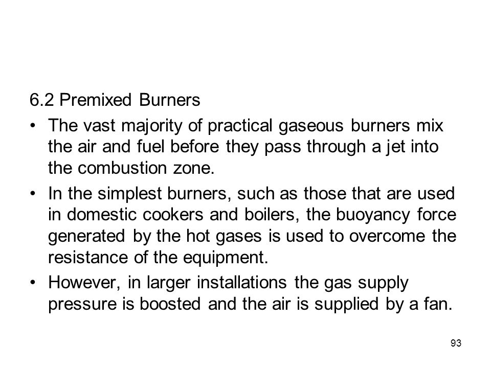 93 6.2 Premixed Burners The vast majority of practical gaseous burners mix the air and fuel before they pass through a jet into the combustion zone. I