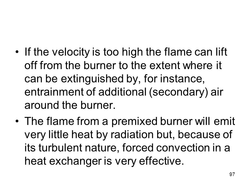 97 If the velocity is too high the flame can lift off from the burner to the extent where it can be extinguished by, for instance, entrainment of addi