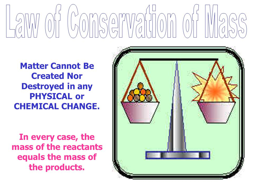 Matter Cannot Be Created Nor Destroyed in any PHYSICAL or CHEMICAL CHANGE. In every case, the mass of the reactants equals the mass of the products.