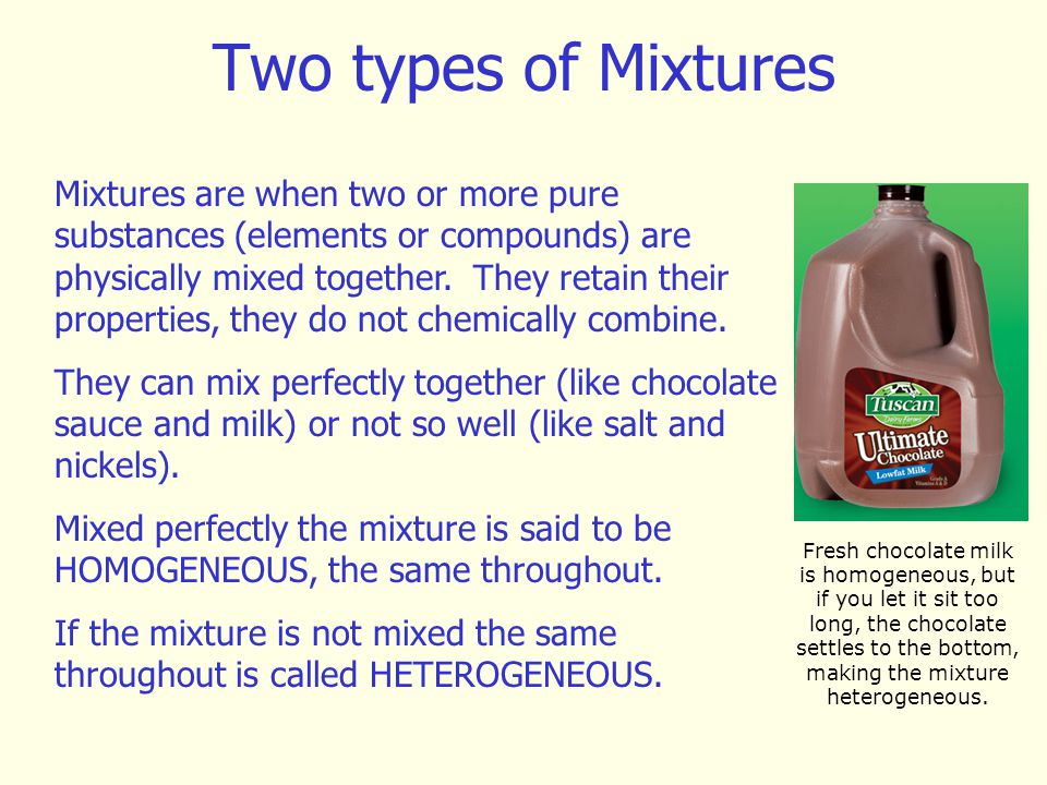 Two types of Mixtures Mixtures are when two or more pure substances (elements or compounds) are physically mixed together. They retain their propertie
