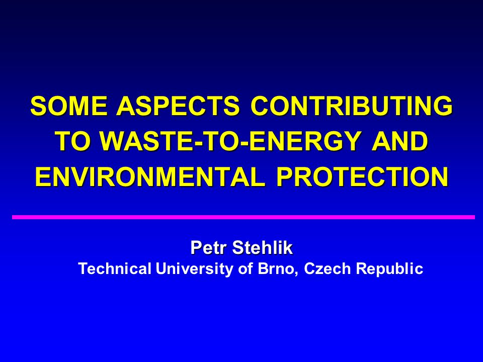 SOME ASPECTS CONTRIBUTING TO WASTE-TO-ENERGY AND ENVIRONMENTAL PROTECTION Petr Stehlik Petr Stehlik Technical University of Brno, Czech Republic