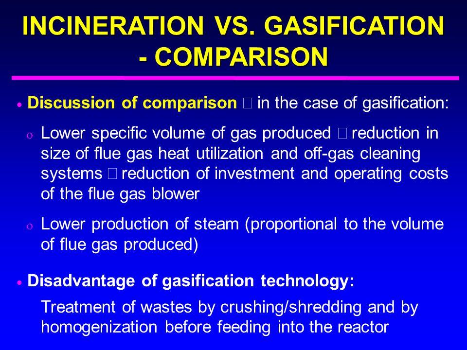 INCINERATION VS. GASIFICATION - COMPARISON  Discussion of comparison  in the case of gasification:  Lower specific volume of gas produced  reduc