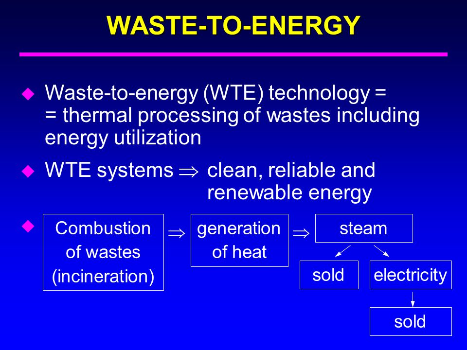 WASTE-TO-ENERGY u Waste-to-energy (WTE) technology = = thermal processing of wastes including energy utilization u WTE systems  clean, reliable and r