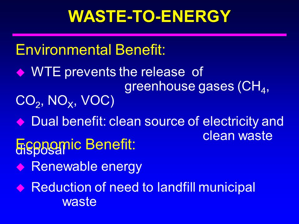 WASTE-TO-ENERGY Environmental Benefit: u WTE prevents the release of greenhouse gases (CH 4, CO 2, NO X, VOC) u Dual benefit:clean source of electrici