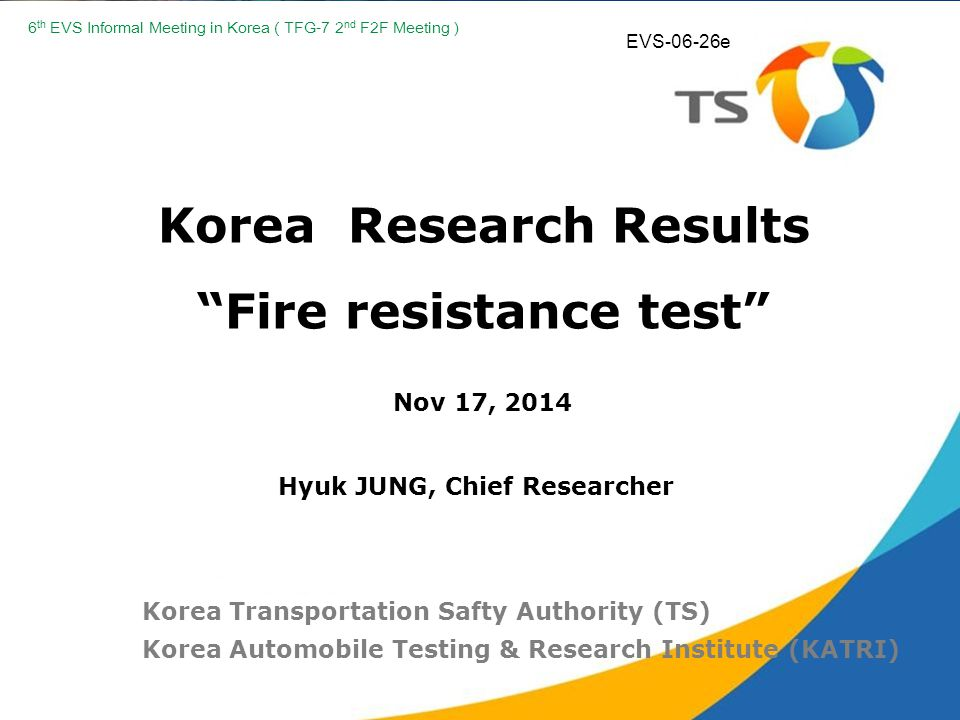 Korea Research Results Fire resistance test Nov 17, 2014 Korea Transportation Safty Authority (TS) Korea Automobile Testing & Research Institute (KATRI) Hyuk JUNG, Chief Researcher 6 th EVS Informal Meeting in Korea ( TFG-7 2 nd F2F Meeting ) EVS-06-26e