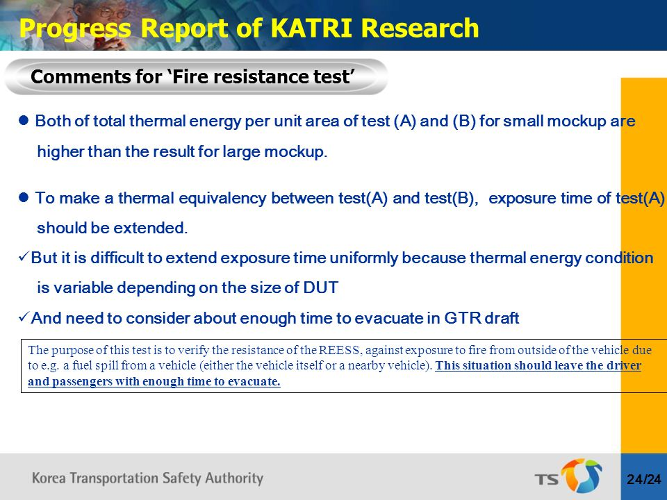 24/24 Comments for 'Fire resistance test' Progress Report of KATRI Research Both of total thermal energy per unit area of test (A) and (B) for small mockup are higher than the result for large mockup.