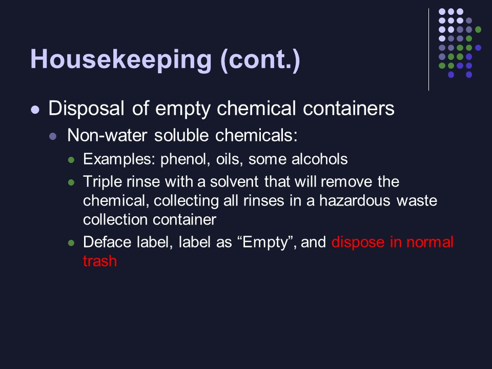 Housekeeping (cont.) Disposal of empty chemical containers Non-water soluble chemicals: Examples: phenol, oils, some alcohols Triple rinse with a solvent that will remove the chemical, collecting all rinses in a hazardous waste collection container Deface label, label as Empty , and dispose in normal trash