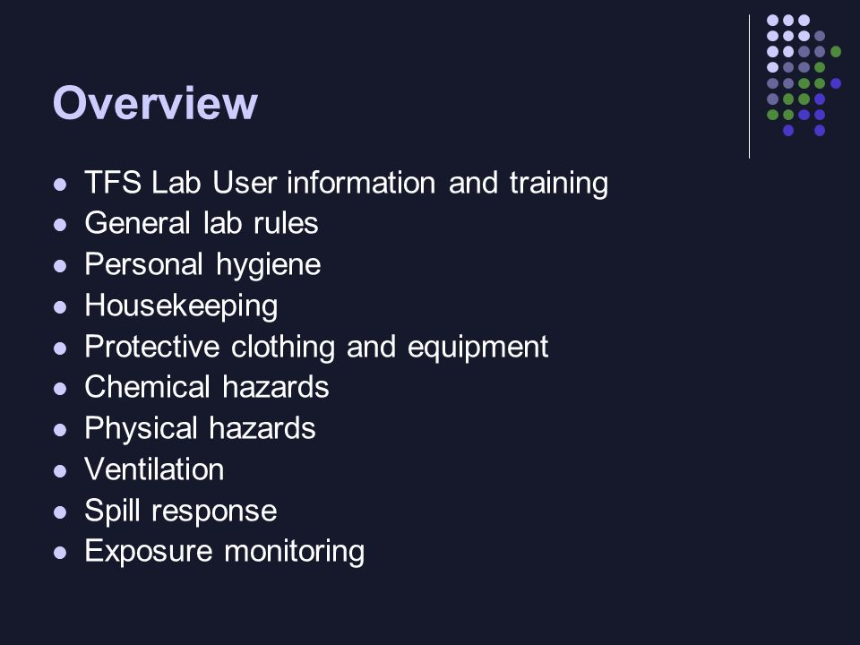Overview TFS Lab User information and training General lab rules Personal hygiene Housekeeping Protective clothing and equipment Chemical hazards Physical hazards Ventilation Spill response Exposure monitoring