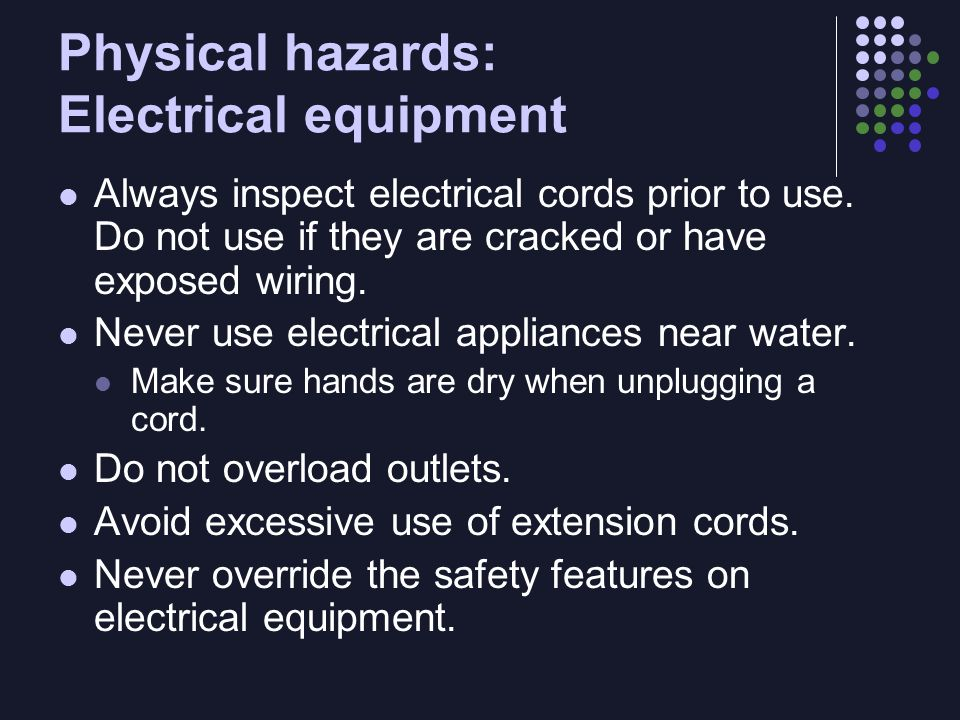 Physical hazards: Electrical equipment Always inspect electrical cords prior to use.