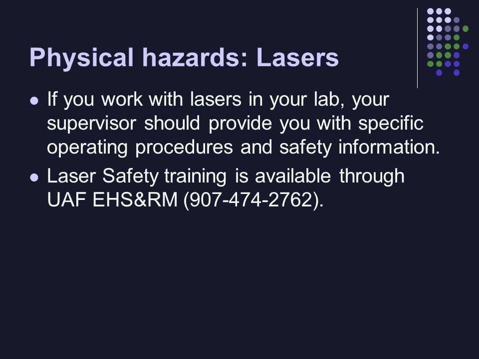 Physical hazards: Lasers If you work with lasers in your lab, your supervisor should provide you with specific operating procedures and safety information.