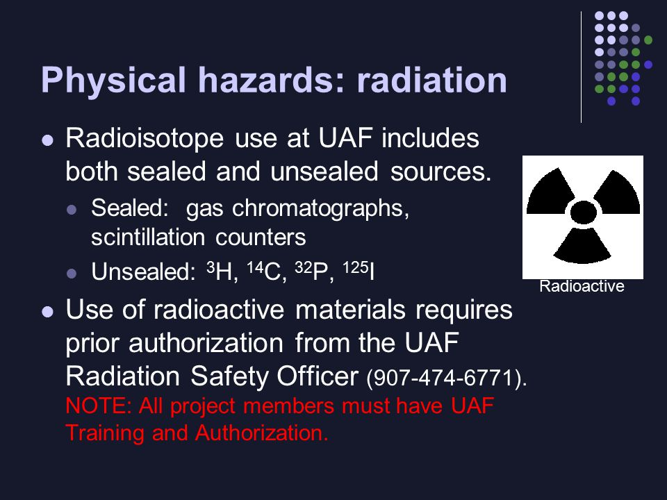 Physical hazards: radiation Radioisotope use at UAF includes both sealed and unsealed sources.
