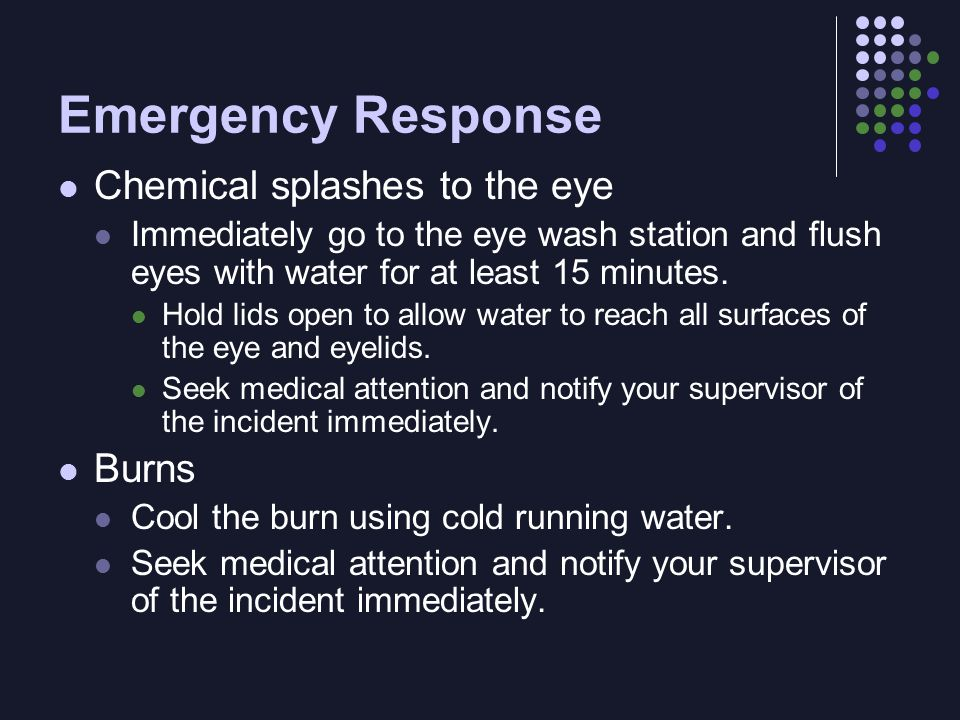Emergency Response Chemical splashes to the eye Immediately go to the eye wash station and flush eyes with water for at least 15 minutes.