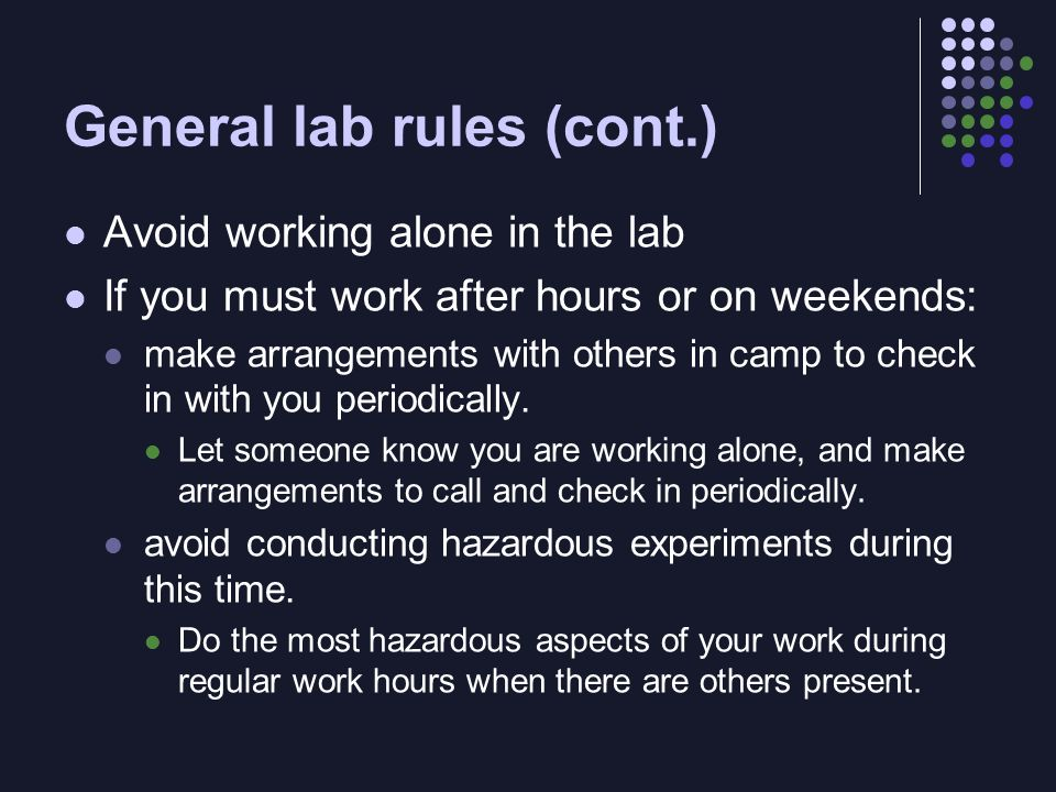 General lab rules (cont.) Avoid working alone in the lab If you must work after hours or on weekends: make arrangements with others in camp to check in with you periodically.