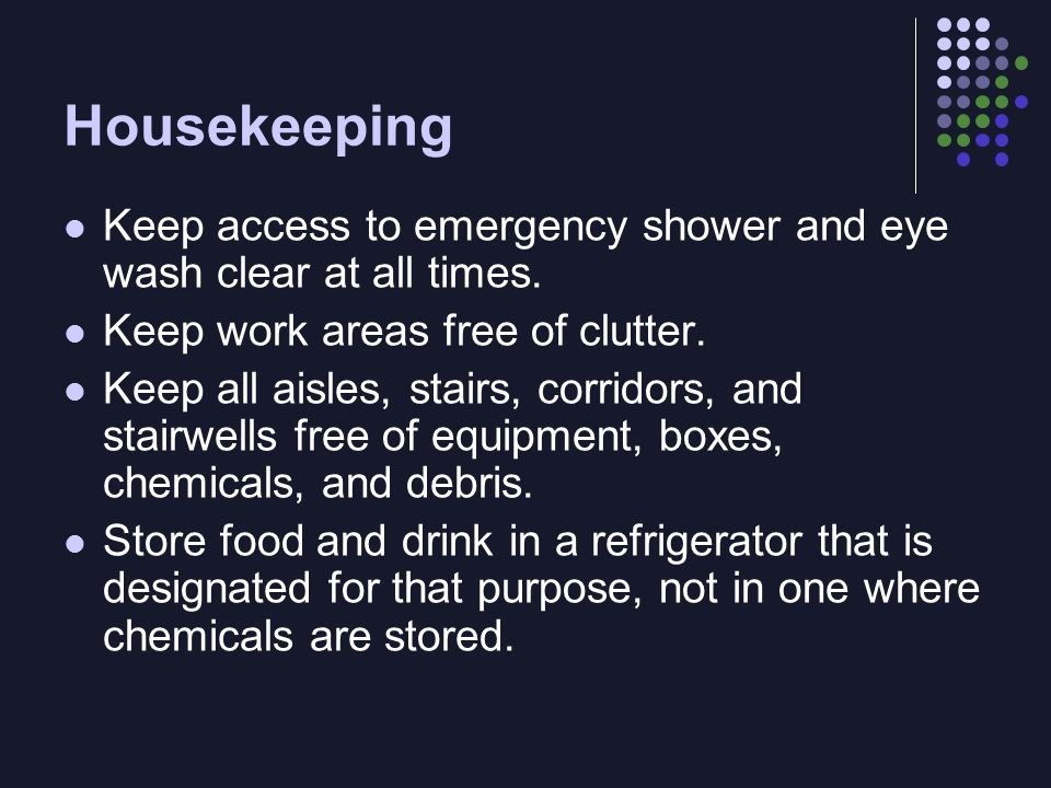 Housekeeping Keep access to emergency shower and eye wash clear at all times.