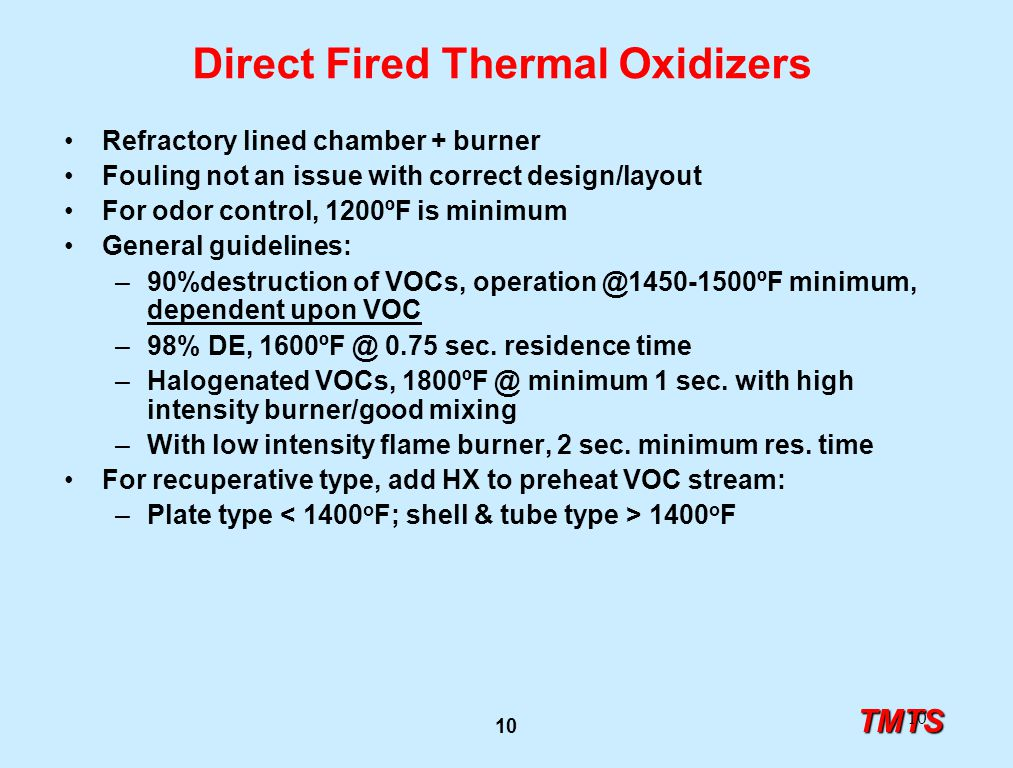 TMTS 10 Direct Fired Thermal Oxidizers Refractory lined chamber + burner Fouling not an issue with correct design/layout For odor control, 1200ºF is minimum General guidelines: –90%destruction of VOCs, operation @1450-1500ºF minimum, dependent upon VOC –98% DE, 1600ºF @ 0.75 sec.
