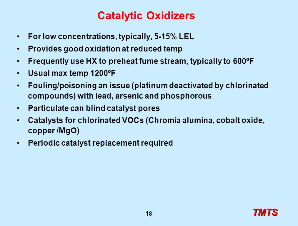 TMTS 18 Catalytic Oxidizers For low concentrations, typically, 5-15% LEL Provides good oxidation at reduced temp Frequently use HX to preheat fume stream, typically to 600ºF Usual max temp 1200ºF Fouling/poisoning an issue (platinum deactivated by chlorinated compounds) with lead, arsenic and phosphorous Particulate can blind catalyst pores Catalysts for chlorinated VOCs (Chromia alumina, cobalt oxide, copper /MgO) Periodic catalyst replacement required
