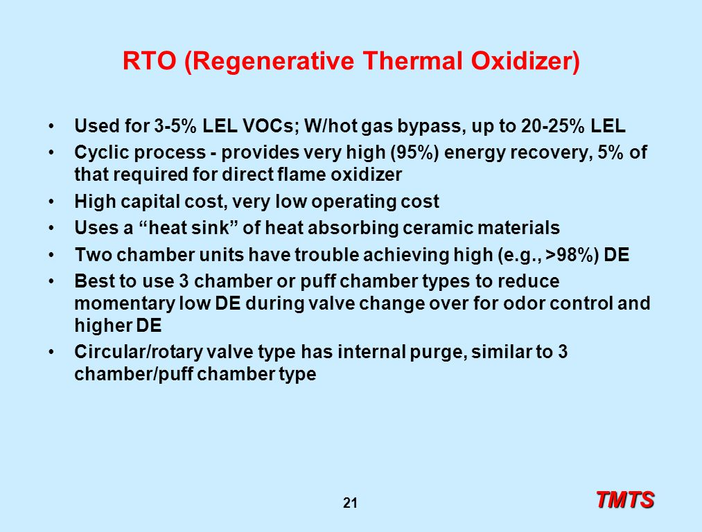 TMTS 21 RTO (Regenerative Thermal Oxidizer) Used for 3-5% LEL VOCs; W/hot gas bypass, up to 20-25% LEL Cyclic process - provides very high (95%) energ
