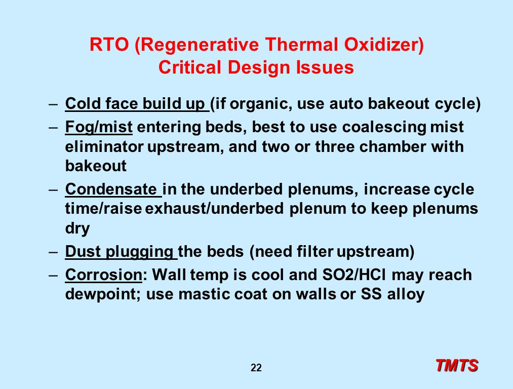 TMTS 22 RTO (Regenerative Thermal Oxidizer) Critical Design Issues –Cold face build up (if organic, use auto bakeout cycle) –Fog/mist entering beds, b