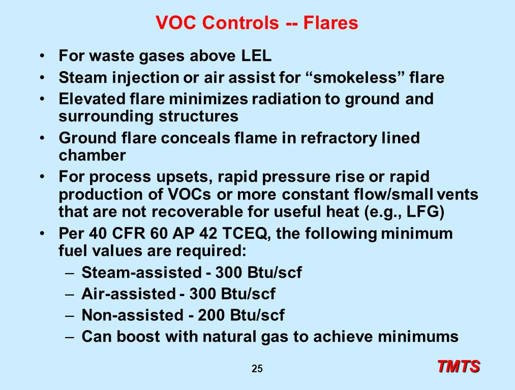 TMTS 25 VOC Controls -- Flares For waste gases above LEL Steam injection or air assist for smokeless flare Elevated flare minimizes radiation to ground and surrounding structures Ground flare conceals flame in refractory lined chamber For process upsets, rapid pressure rise or rapid production of VOCs or more constant flow/small vents that are not recoverable for useful heat (e.g., LFG) Per 40 CFR 60 AP 42 TCEQ, the following minimum fuel values are required: –Steam-assisted - 300 Btu/scf –Air-assisted - 300 Btu/scf –Non-assisted - 200 Btu/scf –Can boost with natural gas to achieve minimums