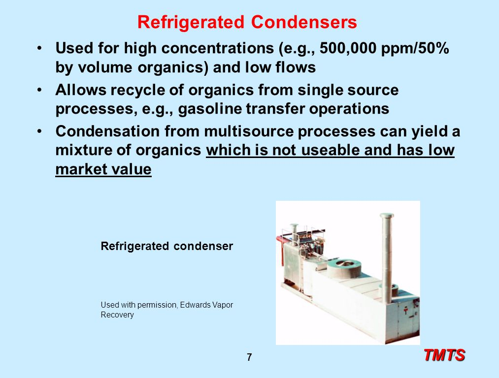 TMTS 7 7 Refrigerated Condensers Used for high concentrations (e.g., 500,000 ppm/50% by volume organics) and low flows Allows recycle of organics from single source processes, e.g., gasoline transfer operations Condensation from multisource processes can yield a mixture of organics which is not useable and has low market value Refrigerated condenser Used with permission, Edwards Vapor Recovery