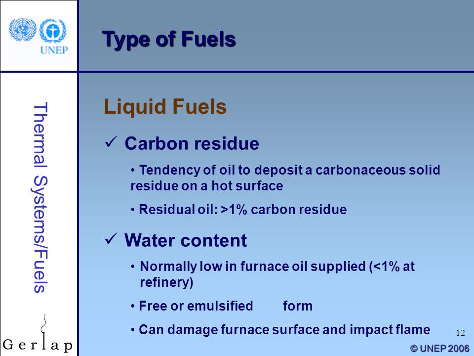 12 © UNEP 2006 Type of Fuels Liquid Fuels Thermal Systems/Fuels Carbon residue Tendency of oil to deposit a carbonaceous solid residue on a hot surfac