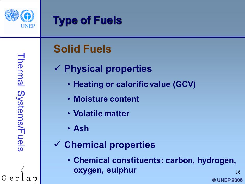 16 © UNEP 2006 Type of Fuels Solid Fuels Thermal Systems/Fuels Physical properties Heating or calorific value (GCV) Moisture content Volatile matter A