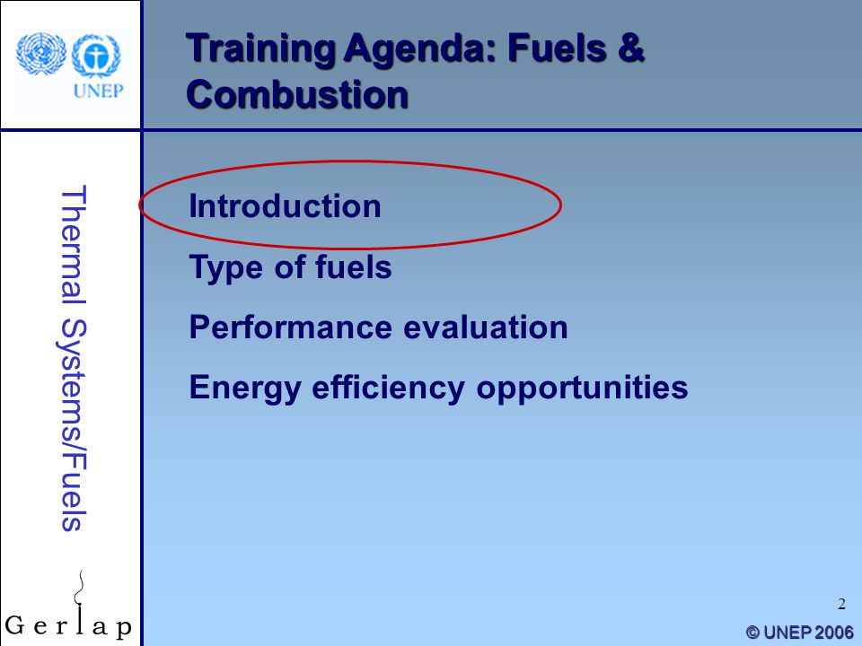 2 © UNEP 2006 Training Agenda: Fuels & Combustion Introduction Type of fuels Performance evaluation Energy efficiency opportunities Thermal Systems/Fu