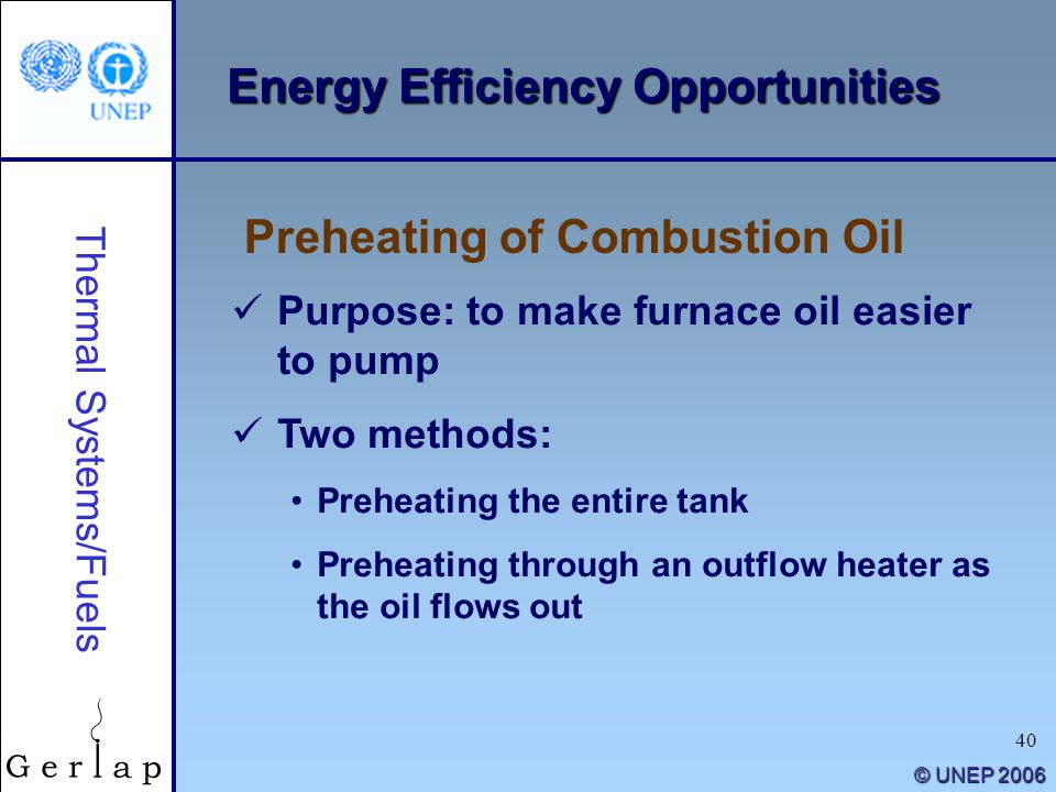 40 © UNEP 2006 Energy Efficiency Opportunities Purpose: to make furnace oil easier to pump Two methods: Preheating the entire tank Preheating through