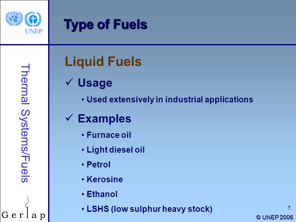 5 © UNEP 2006 Type of Fuels Liquid Fuels Thermal Systems/Fuels Usage Used extensively in industrial applications Examples Furnace oil Light diesel oil